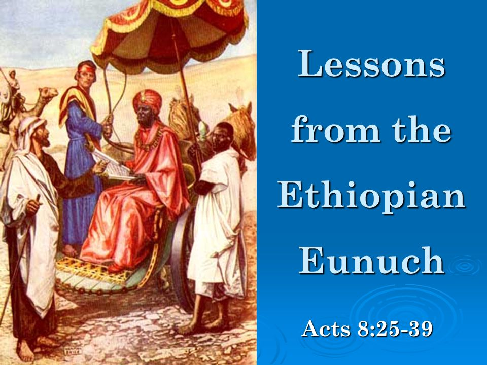 Lessons from the Ethiopian Eunuch Acts 8:25-39