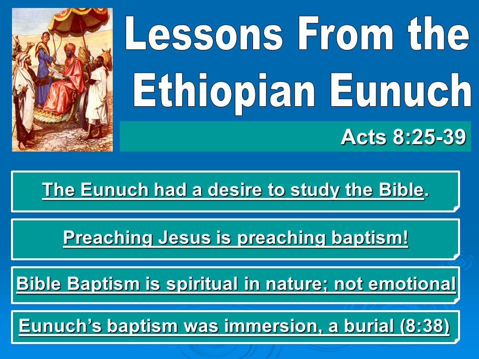 The Eunuch had a desire to study the Bible. Acts 8:25-39 Preaching Jesus is preaching baptism.