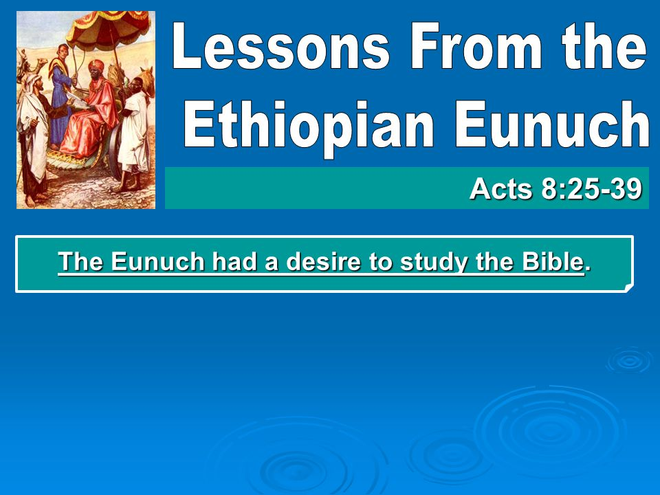 The Eunuch had a desire to study the Bible  This man was not yet a Christian, baptized in the blood of Christ.