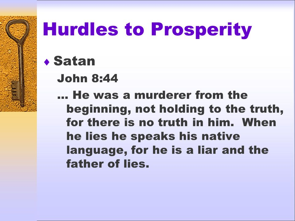 Hurdles to Prosperity  Satan John 8:44 … He was a murderer from the beginning, not holding to the truth, for there is no truth in him.