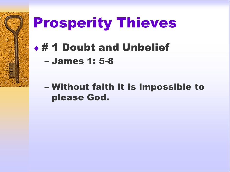 Prosperity Thieves  # 1 Doubt and Unbelief –James 1: 5-8 –Without faith it is impossible to please God.