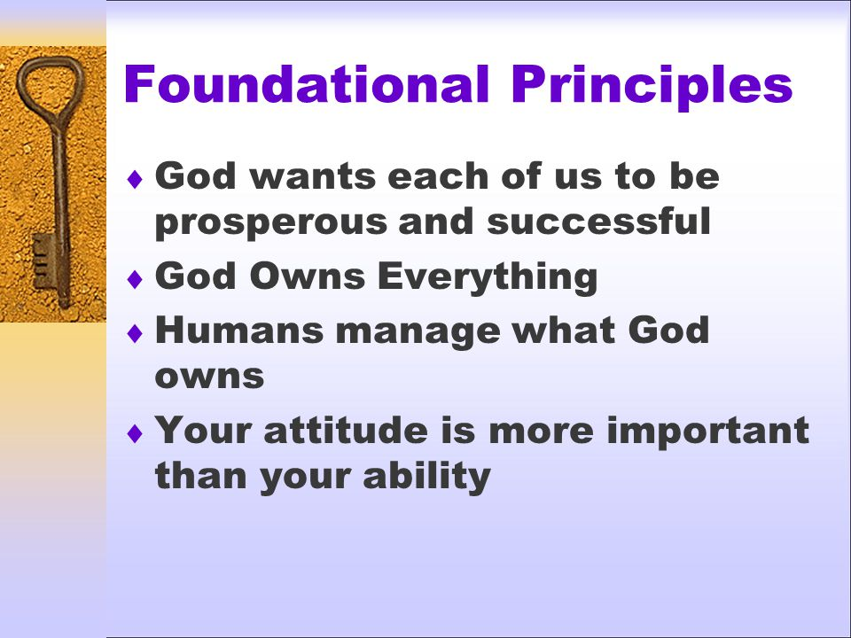 Foundational Principles  God wants each of us to be prosperous and successful  God Owns Everything  Humans manage what God owns  Your attitude is more important than your ability