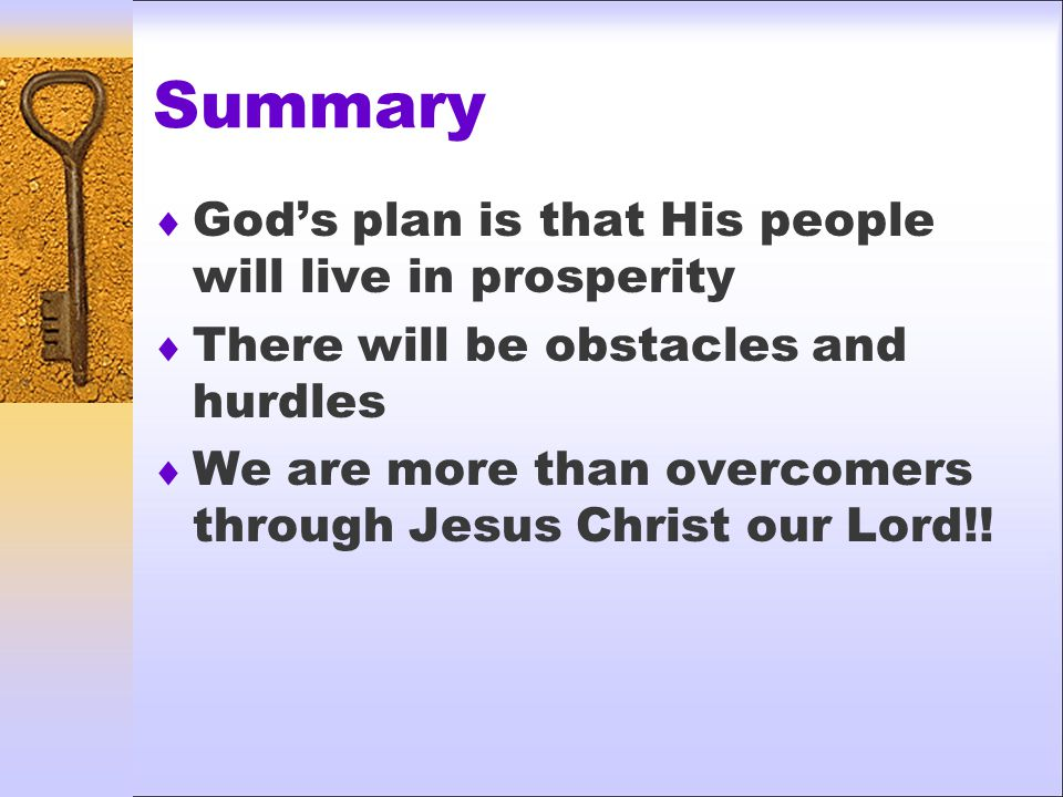 Summary  God's plan is that His people will live in prosperity  There will be obstacles and hurdles  We are more than overcomers through Jesus Christ our Lord!!
