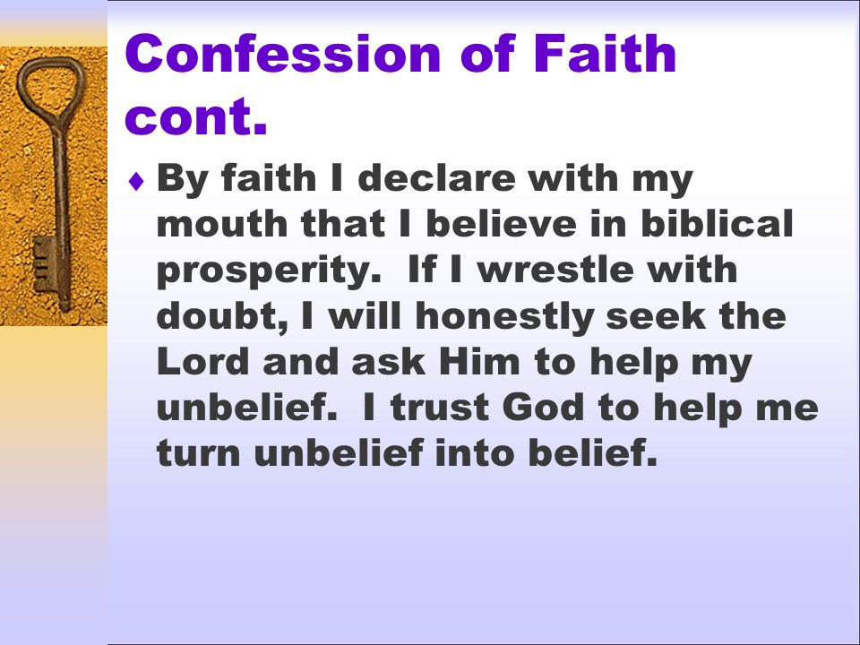 Confession of Faith cont. By faith I declare with my mouth that I believe in biblical prosperity.