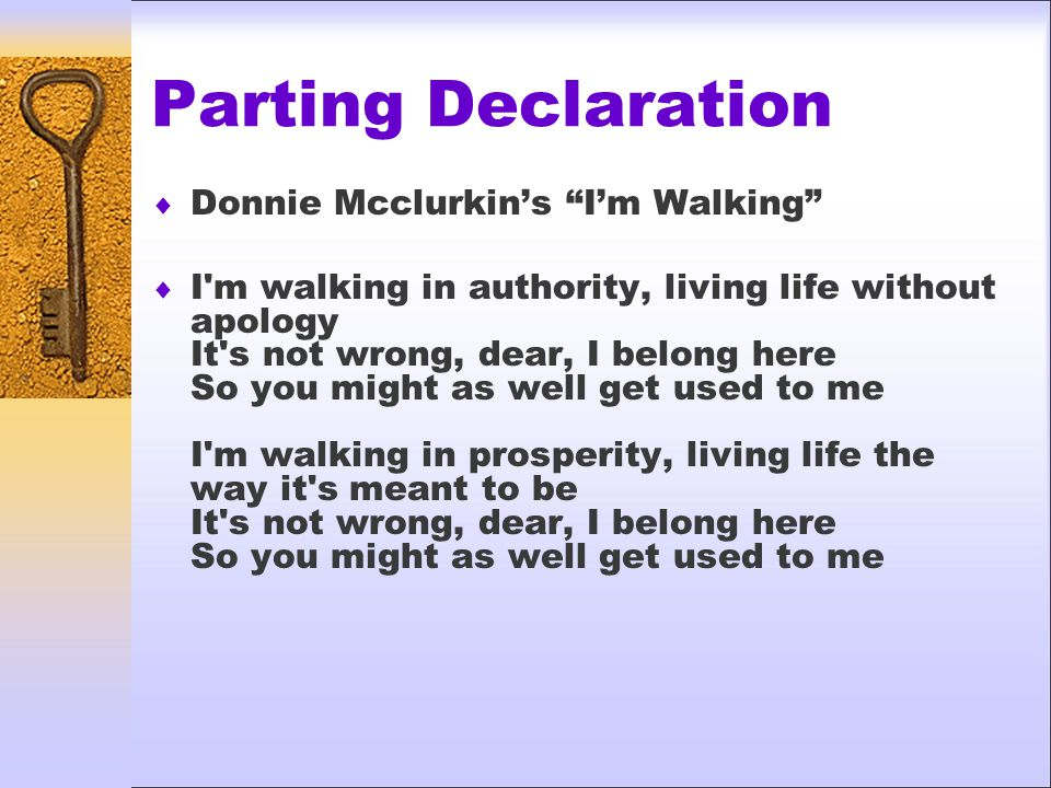 Parting Declaration  Donnie Mcclurkin's I'm Walking  I m walking in authority, living life without apology It s not wrong, dear, I belong here So you might as well get used to me I m walking in prosperity, living life the way it s meant to be It s not wrong, dear, I belong here So you might as well get used to me
