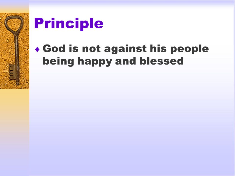 Principle  God is not against his people being happy and blessed