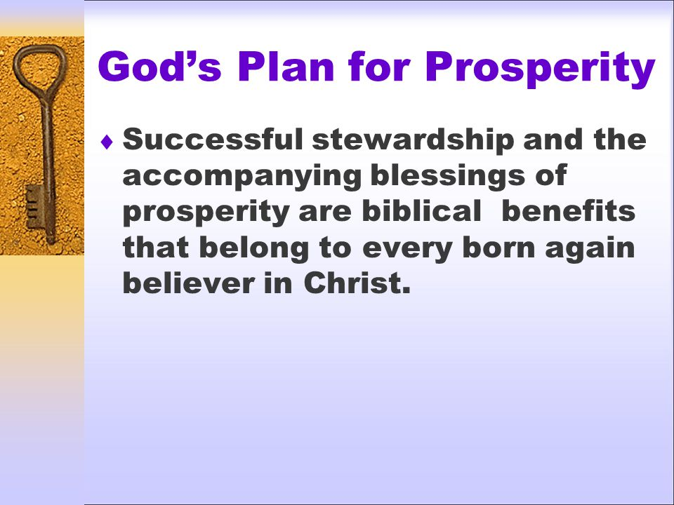 God's Plan for Prosperity  Successful stewardship and the accompanying blessings of prosperity are biblical benefits that belong to every born again believer in Christ.