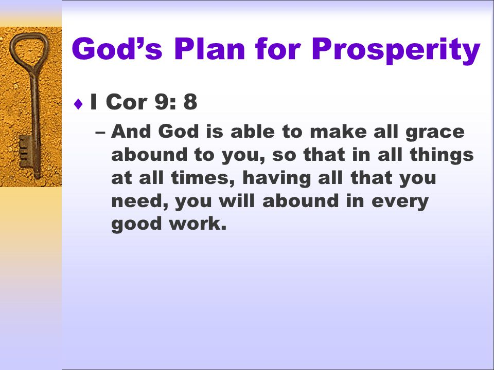 God's Plan for Prosperity  I Cor 9: 8 –And God is able to make all grace abound to you, so that in all things at all times, having all that you need, you will abound in every good work.