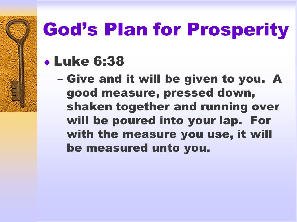 God's Plan for Prosperity  Luke 6:38 –Give and it will be given to you.