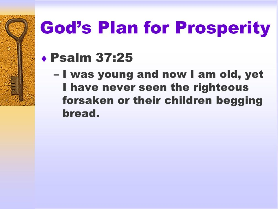 God's Plan for Prosperity  Psalm 37:25 –I was young and now I am old, yet I have never seen the righteous forsaken or their children begging bread.
