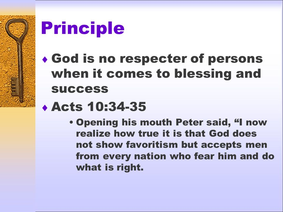 """Principle  God is no respecter of persons when it comes to blessing and success  Acts 10:34-35 Opening his mouth Peter said, """"I now realize how true"""