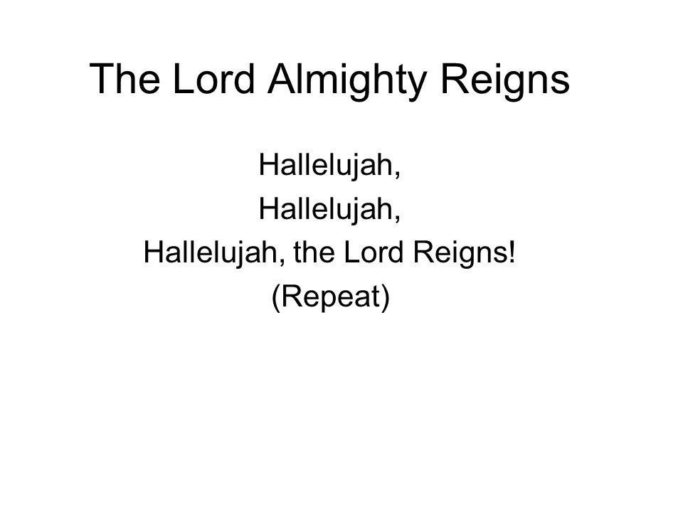 The Lord Almighty Reigns Hallelujah, Hallelujah, the Lord Reigns! (Repeat)
