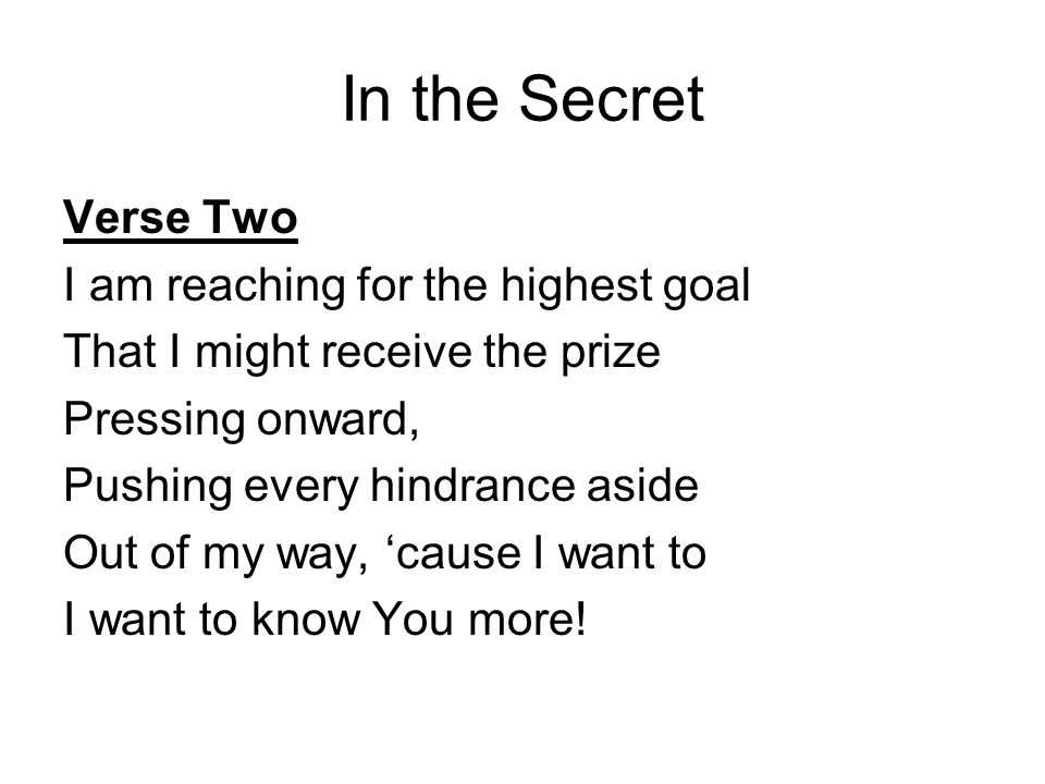In the Secret Verse Two I am reaching for the highest goal That I might receive the prize Pressing onward, Pushing every hindrance aside Out of my way, 'cause I want to I want to know You more!