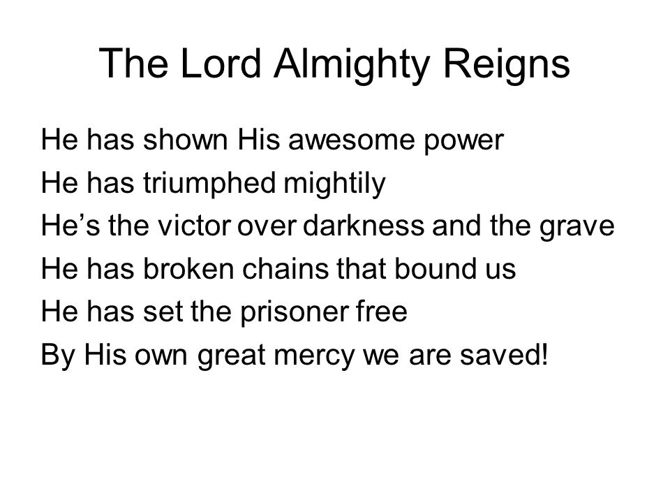 The Lord Almighty Reigns He has shown His awesome power He has triumphed mightily He's the victor over darkness and the grave He has broken chains that bound us He has set the prisoner free By His own great mercy we are saved!
