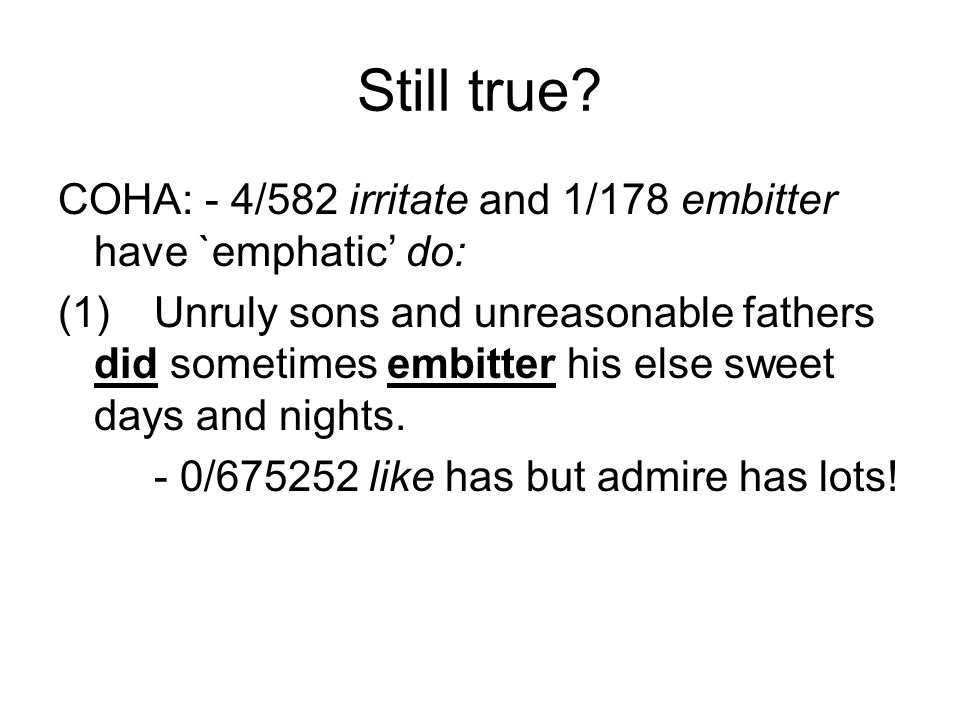 Still true? COHA: - 4/582 irritate and 1/178 embitter have `emphatic' do: (1)Unruly sons and unreasonable fathers did sometimes embitter his else swee