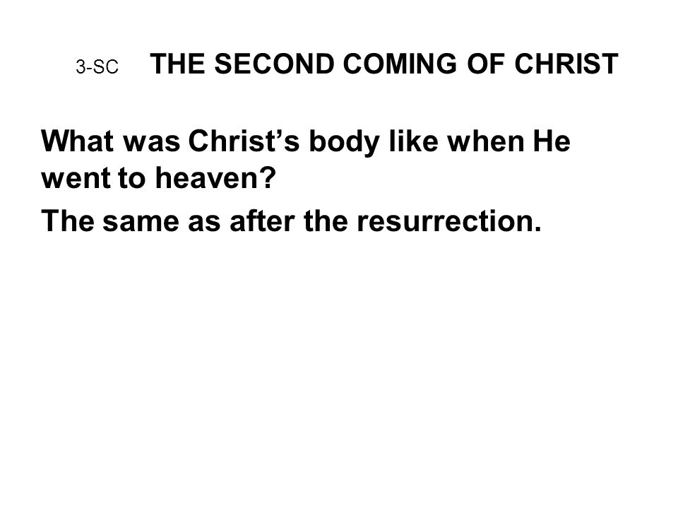3-SC THE SECOND COMING OF CHRIST What was Christ's body like when He went to heaven.