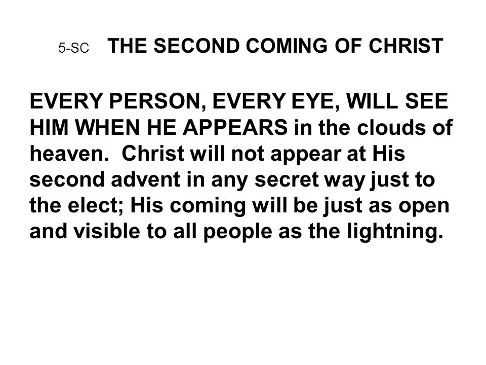 5-SC THE SECOND COMING OF CHRIST EVERY PERSON, EVERY EYE, WILL SEE HIM WHEN HE APPEARS in the clouds of heaven.