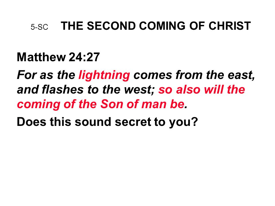 5-SC THE SECOND COMING OF CHRIST Matthew 24:27 For as the lightning comes from the east, and flashes to the west; so also will the coming of the Son of man be.