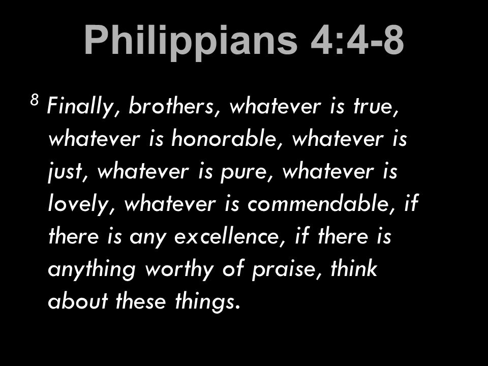 Philippians 4:4-8 8 Finally, brothers, whatever is true, whatever is honorable, whatever is just, whatever is pure, whatever is lovely, whatever is commendable, if there is any excellence, if there is anything worthy of praise, think about these things.