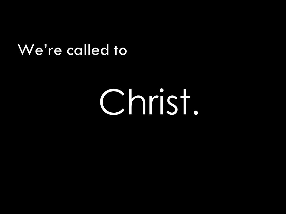 We're called to Christ.