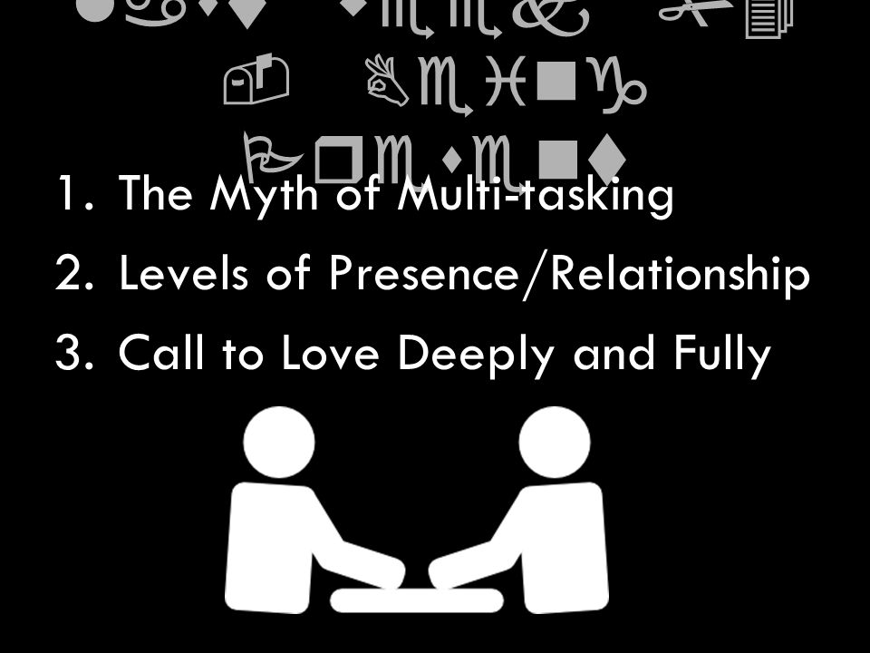 last week #4 - Being Present 1.The Myth of Multi-tasking 2.Levels of Presence/Relationship 3.Call to Love Deeply and Fully