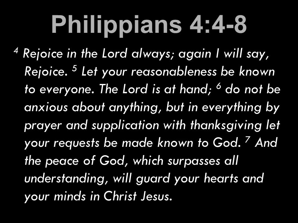 Philippians 4:4-8 4 Rejoice in the Lord always; again I will say, Rejoice.