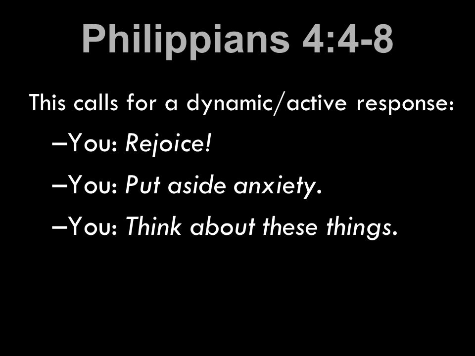Philippians 4:4-8 This calls for a dynamic/active response: –You: Rejoice.