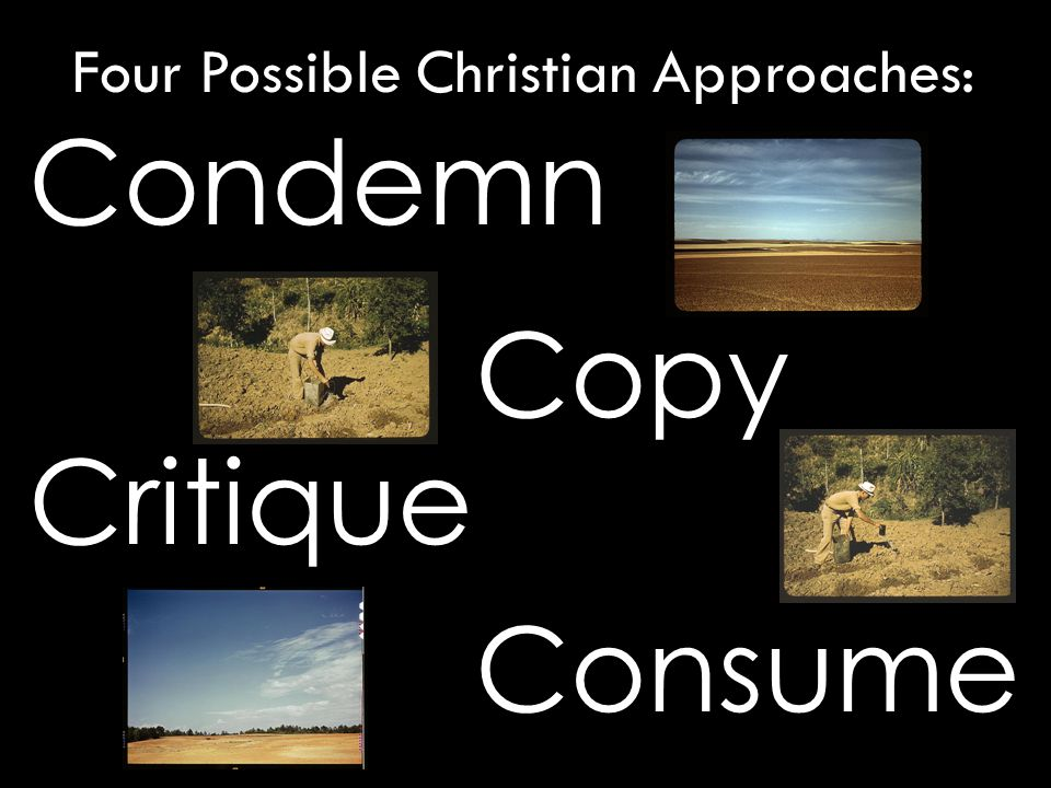 Condemn Critique Copy Consume Four Possible Christian Approaches: