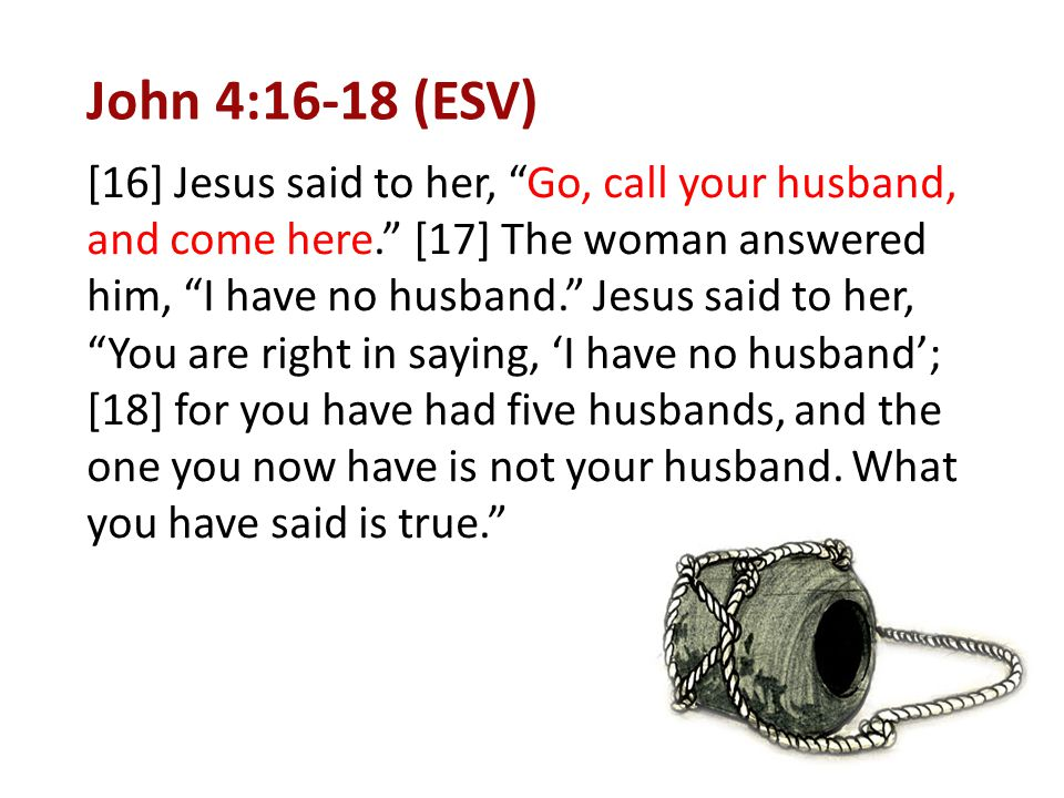 """John 4:16-18 (ESV) [16] Jesus said to her, """"Go, call your husband, and come here."""" [17] The woman answered him, """"I have no husband."""" Jesus said to her"""