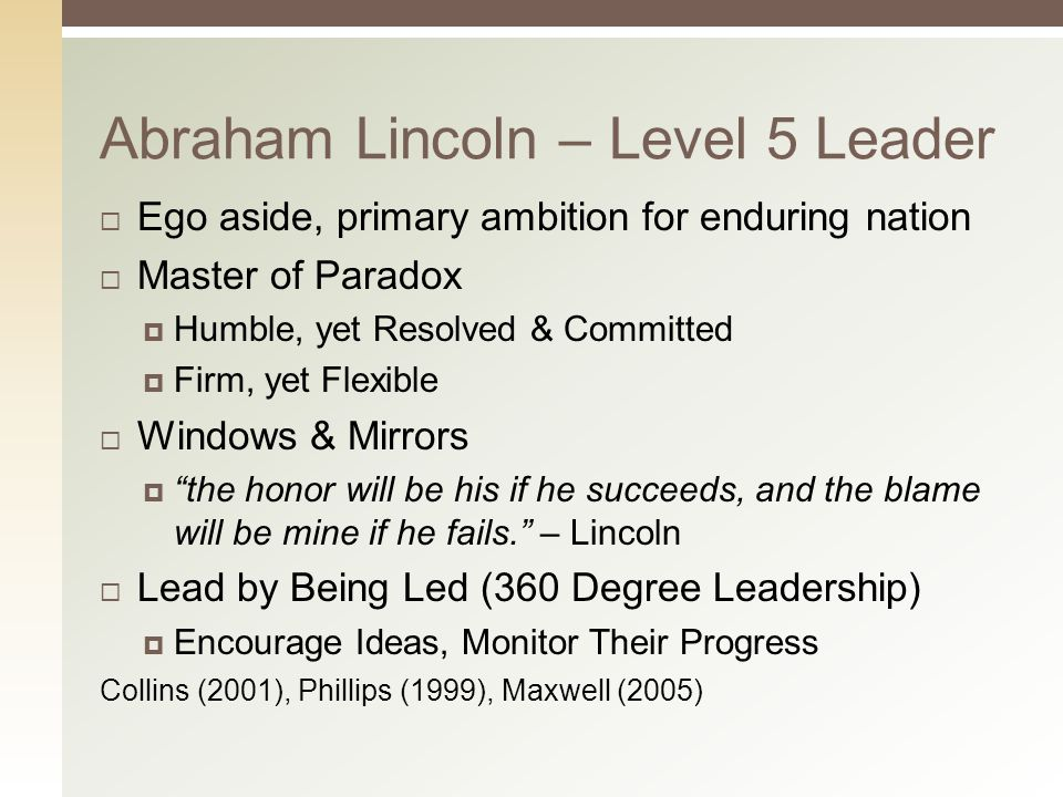 Abraham Lincoln – Level 5 Leader  Ego aside, primary ambition for enduring nation  Master of Paradox  Humble, yet Resolved & Committed  Firm, yet Flexible  Windows & Mirrors  the honor will be his if he succeeds, and the blame will be mine if he fails. – Lincoln  Lead by Being Led (360 Degree Leadership)  Encourage Ideas, Monitor Their Progress Collins (2001), Phillips (1999), Maxwell (2005)