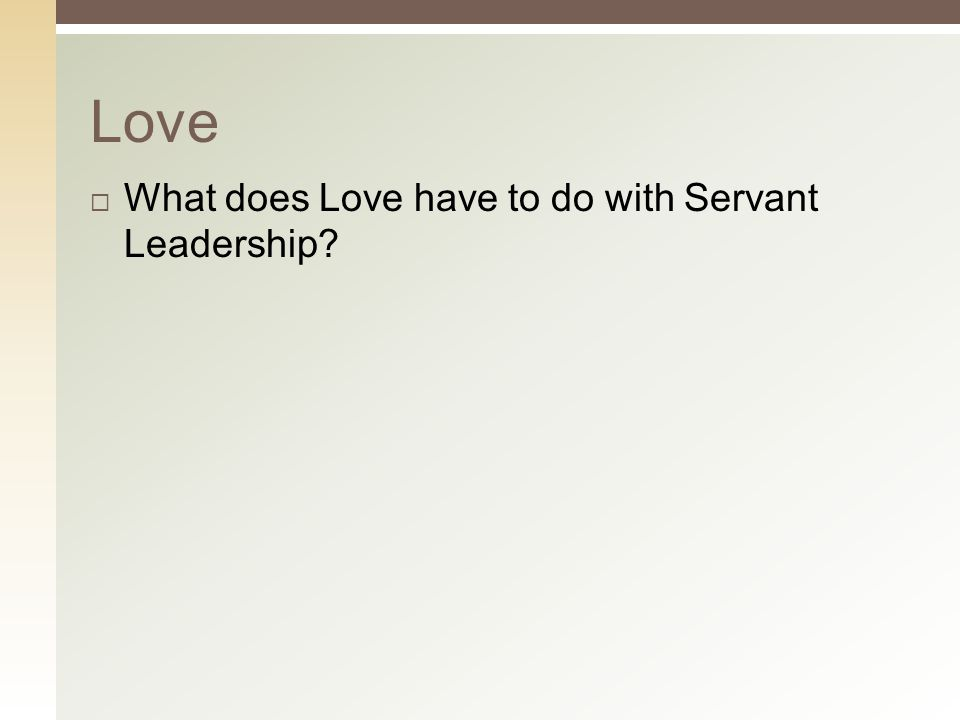  What does Love have to do with Servant Leadership? Love