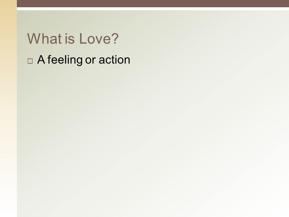  A feeling or action What is Love?