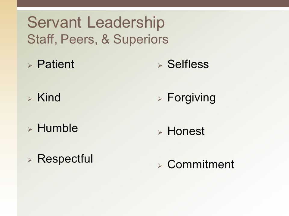 Servant Leadership Staff, Peers, & Superiors  Patient  Kind  Humble  Respectful  Selfless  Forgiving  Honest  Commitment