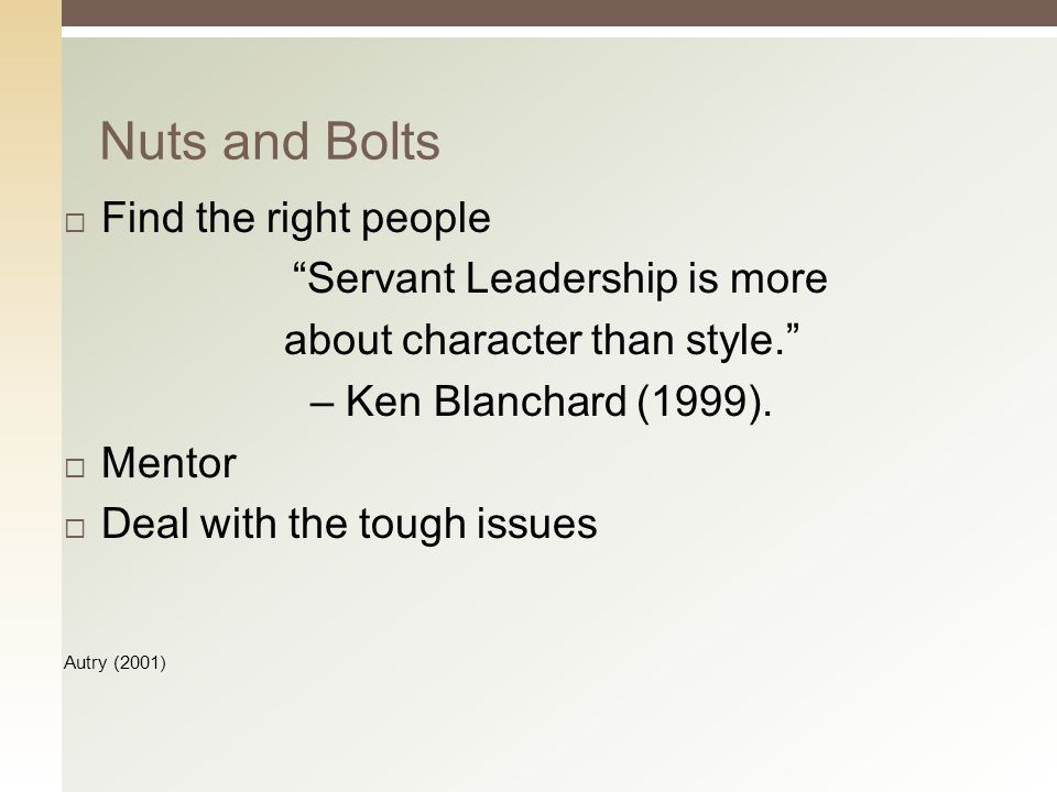  Find the right people Servant Leadership is more about character than style. – Ken Blanchard (1999).