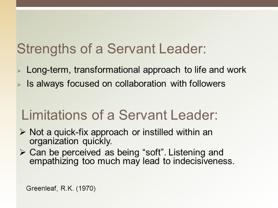 Strengths of a Servant Leader:  Long-term, transformational approach to life and work  Is always focused on collaboration with followers Limitations of a Servant Leader:  Not a quick-fix approach or instilled within an organization quickly.
