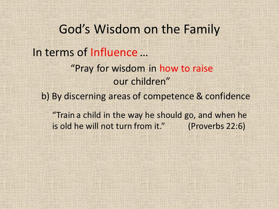 In terms of Influence … God's Wisdom on the Family Pray for wisdom in how to raise our children b) By discerning areas of competence & confidence Train a child in the way he should go, and when he is old he will not turn from it. (Proverbs 22:6)