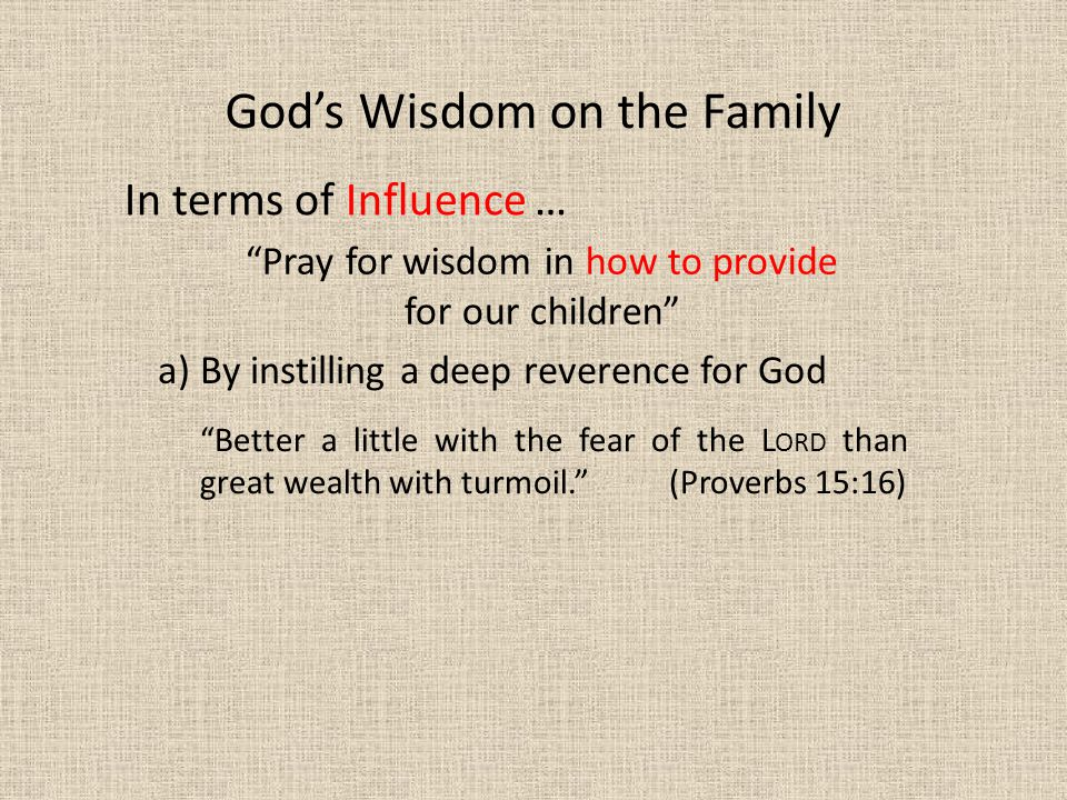 In terms of Influence … Better a little with the fear of the L ORD than great wealth with turmoil. (Proverbs 15:16) God's Wisdom on the Family Pray for wisdom in how to provide for our children a) By instilling a deep reverence for God