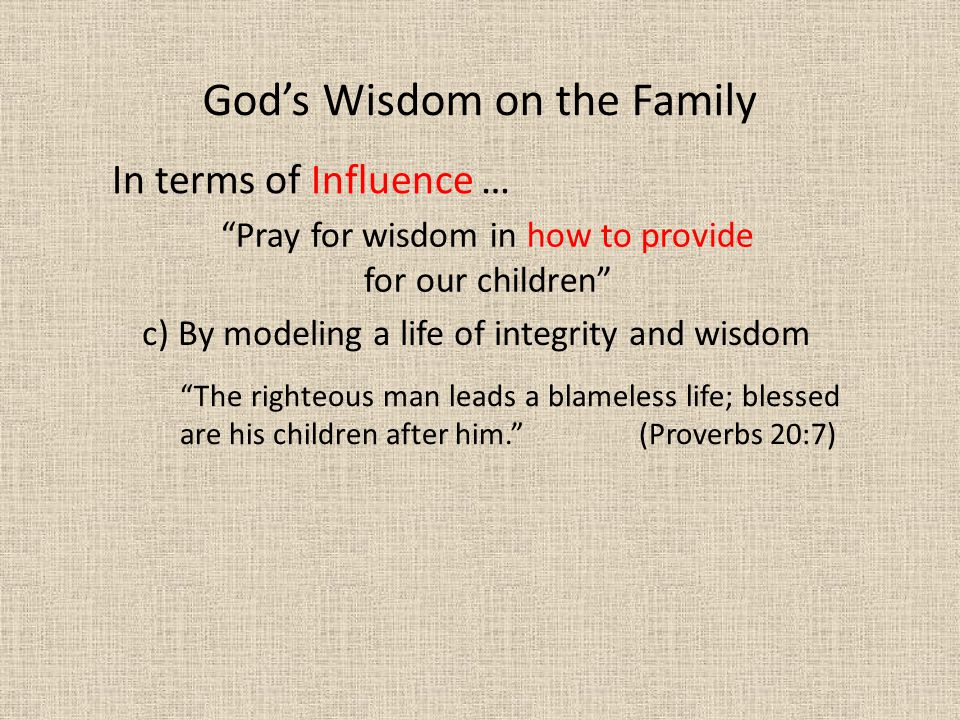 In terms of Influence … The righteous man leads a blameless life; blessed are his children after him. (Proverbs 20:7) God's Wisdom on the Family Pray for wisdom in how to provide for our children c) By modeling a life of integrity and wisdom