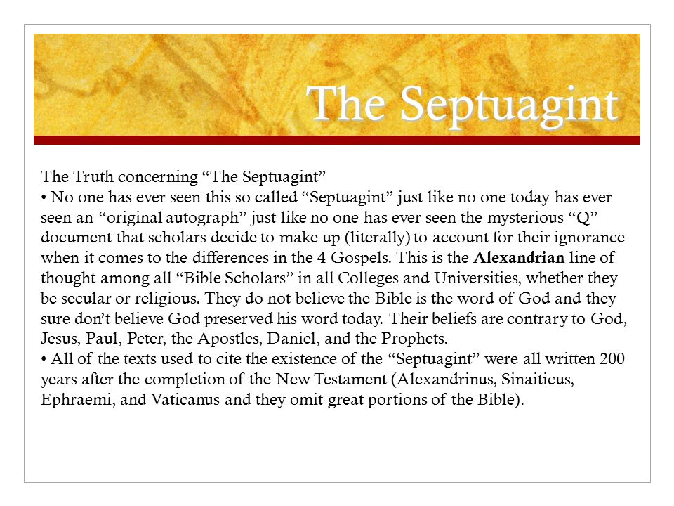 The Septuagint The Truth concerning The Septuagint No one has ever seen this so called Septuagint just like no one today has ever seen an original autograph just like no one has ever seen the mysterious Q document that scholars decide to make up (literally) to account for their ignorance when it comes to the differences in the 4 Gospels.