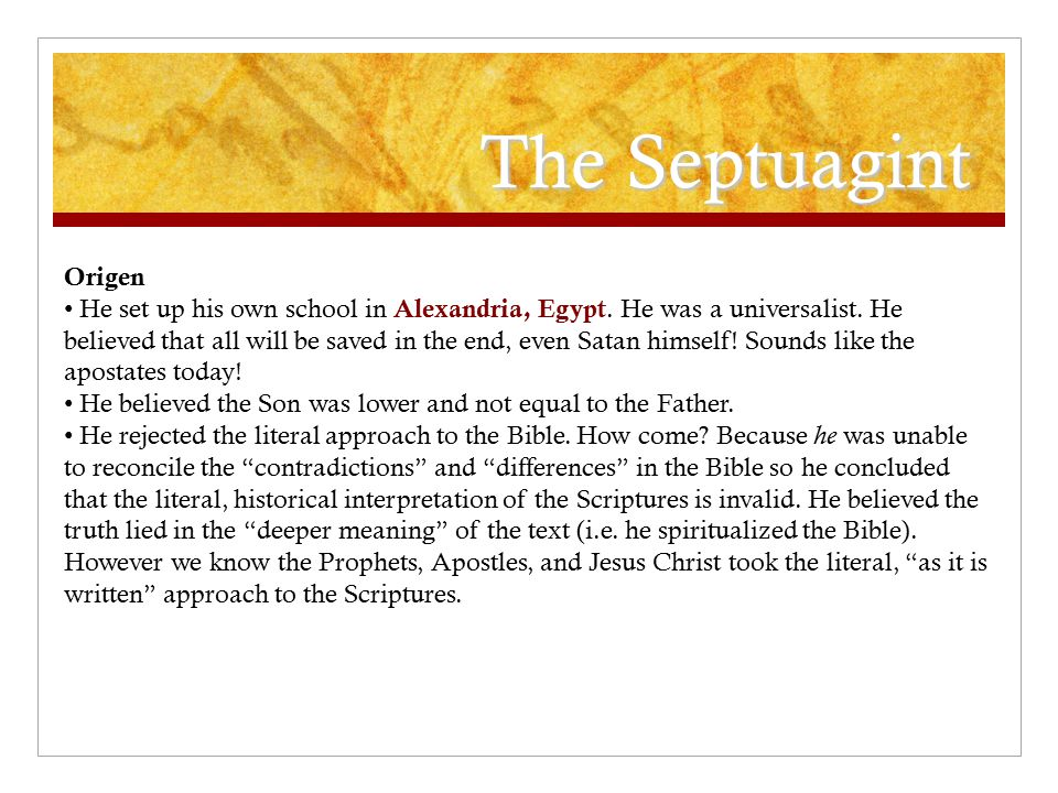 The Septuagint Origen He set up his own school in Alexandria, Egypt. He was a universalist. He believed that all will be saved in the end, even Satan