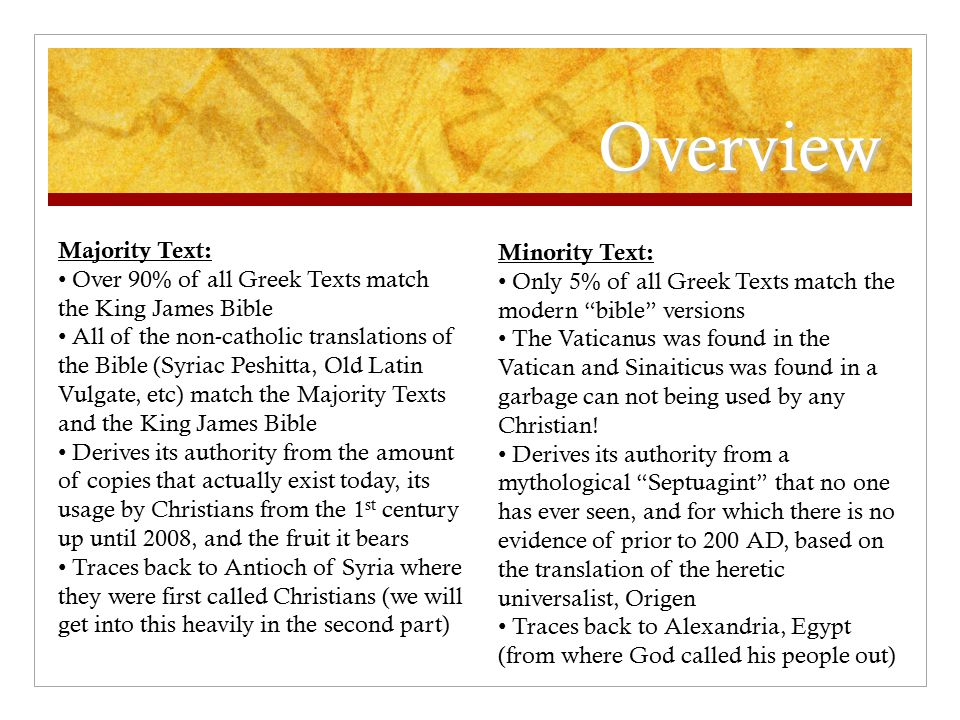 Overview Majority Text: Over 90% of all Greek Texts match the King James Bible All of the non-catholic translations of the Bible (Syriac Peshitta, Old Latin Vulgate, etc) match the Majority Texts and the King James Bible Derives its authority from the amount of copies that actually exist today, its usage by Christians from the 1 st century up until 2008, and the fruit it bears Traces back to Antioch of Syria where they were first called Christians (we will get into this heavily in the second part) Minority Text: Only 5% of all Greek Texts match the modern bible versions The Vaticanus was found in the Vatican and Sinaiticus was found in a garbage can not being used by any Christian.