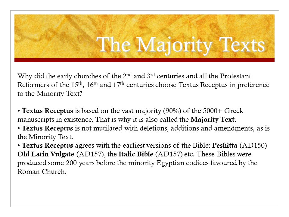 The Majority Texts Why did the early churches of the 2 nd and 3 rd centuries and all the Protestant Reformers of the 15 th, 16 th and 17 th centuries choose Textus Receptus in preference to the Minority Text.