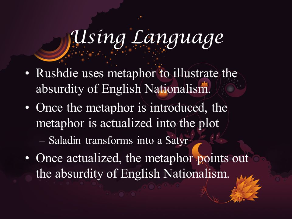 Using Language Rushdie uses metaphor to illustrate the absurdity of English Nationalism.