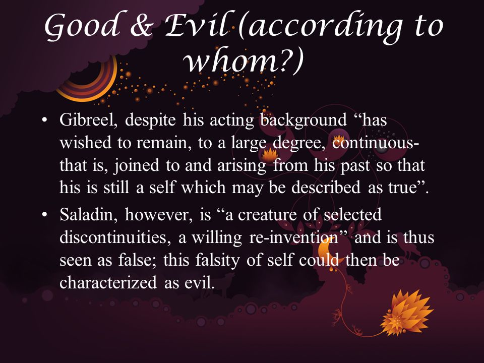 Good & Evil (according to whom ) Gibreel, despite his acting background has wished to remain, to a large degree, continuous- that is, joined to and arising from his past so that his is still a self which may be described as true .