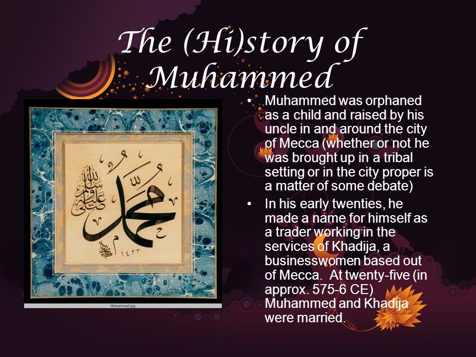 The (Hi)story of Muhammed Muhammed was orphaned as a child and raised by his uncle in and around the city of Mecca (whether or not he was brought up in a tribal setting or in the city proper is a matter of some debate) In his early twenties, he made a name for himself as a trader working in the services of Khadija, a businesswomen based out of Mecca.