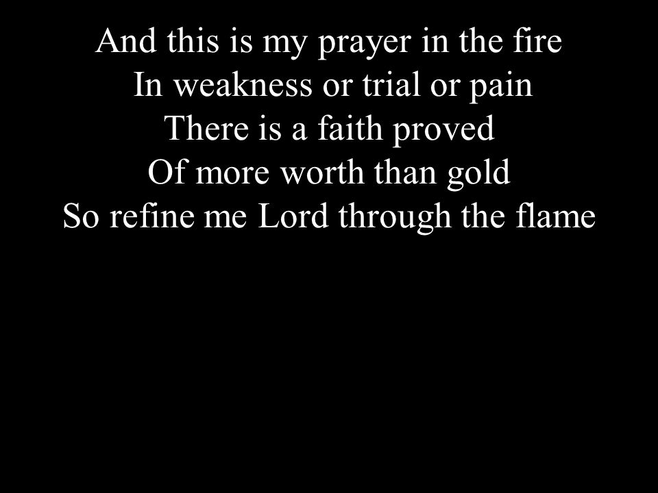 Click to edit Master title styleAnd this is my prayer in the fire In weakness or trial or pain There is a faith proved Of more worth than gold So refine me Lord through the flame