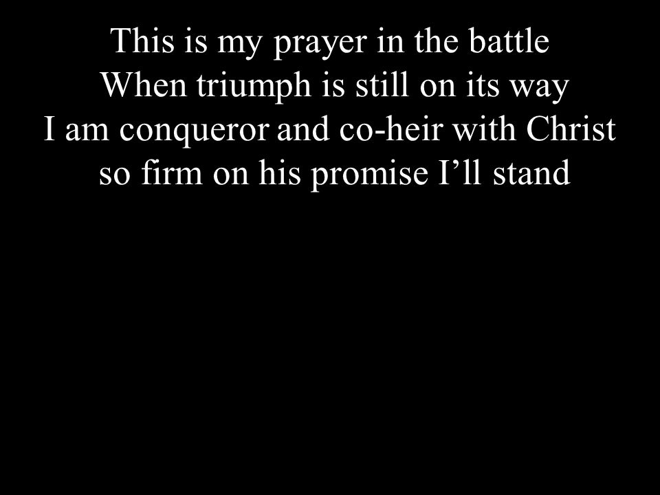 Click to edit Master title styleThis is my prayer in the battle When triumph is still on its way I am conqueror and co-heir with Christ so firm on his promise I'll stand