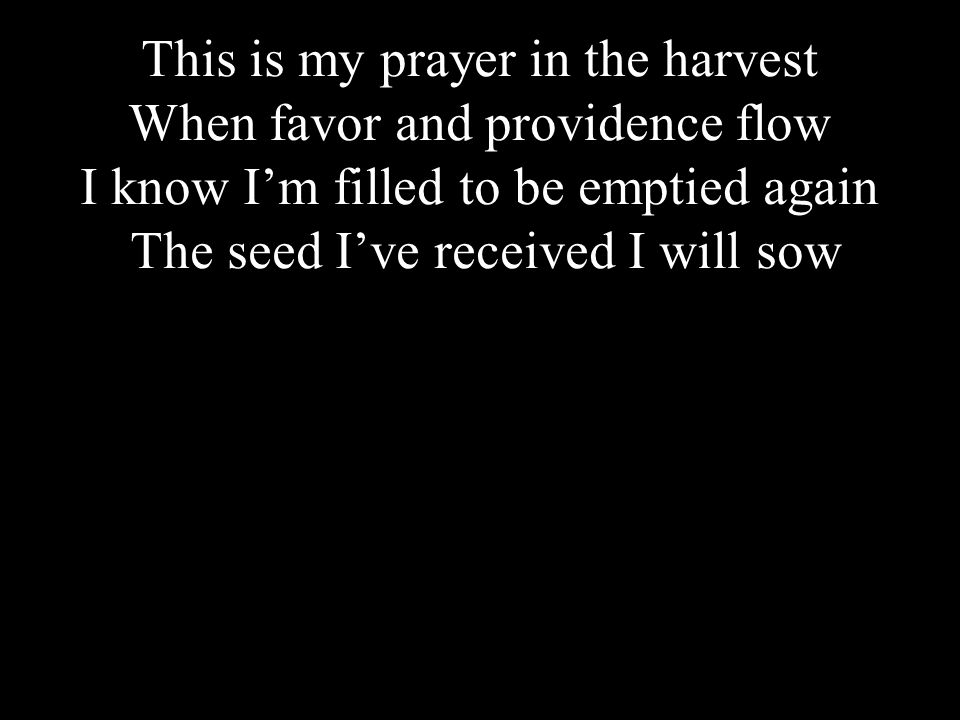 Click to edit Master title styleThis is my prayer in the harvest When favor and providence flow I know I'm filled to be emptied again The seed I've received I will sow