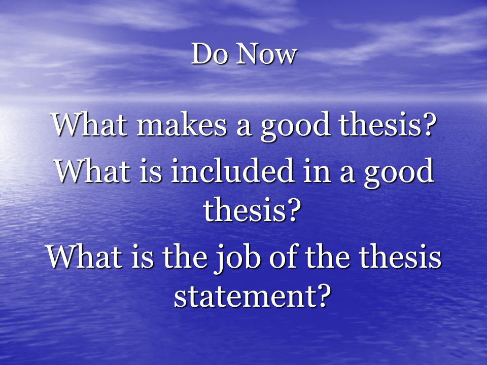 Do Now What makes a good thesis. What is included in a good thesis.
