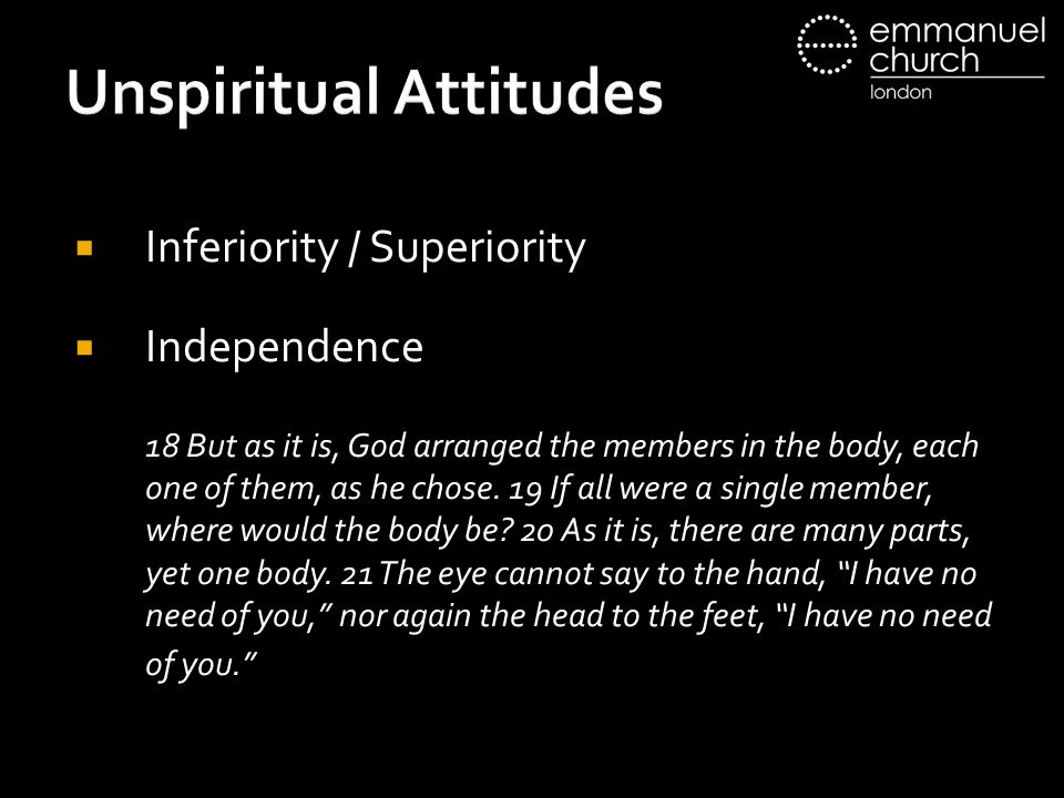 Unspiritual Attitudes  Inferiority / Superiority  Independence 18 But as it is, God arranged the members in the body, each one of them, as he chose.
